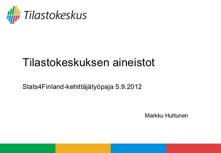 Tilastokeskuksen aineistotStats4Finland-kehittäjätyöpaja 5.9.2012                                          Markku Huttunen