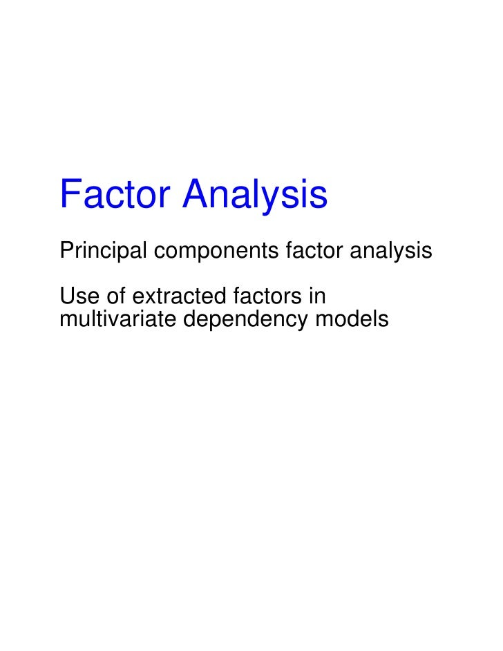 Factor Analysis Principal components factor analysis  Use of extracted factors in multivariate dependency models