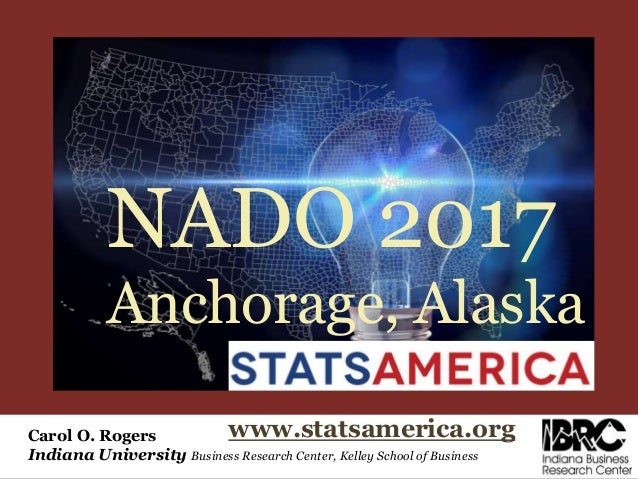 Carol O. Rogers Indiana University Business Research Center, Kelley School of Business www.statsamerica.org NADO 2017 Anch...