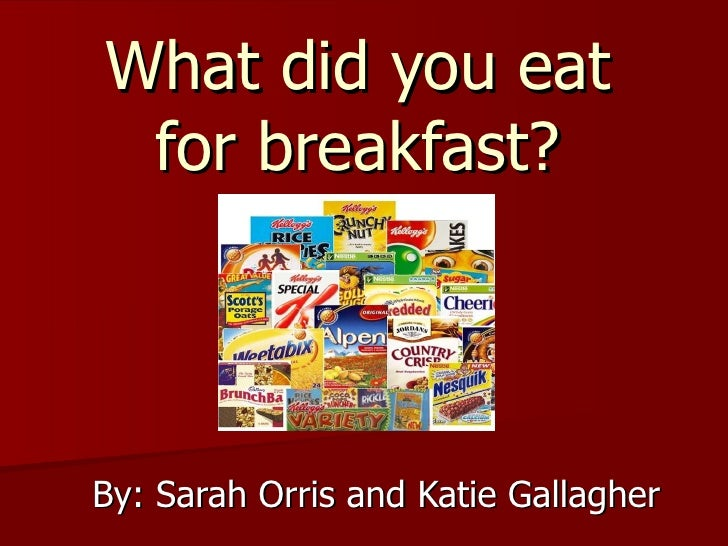 What did you eat for breakfast? By: Sarah Orris and Katie Gallagher