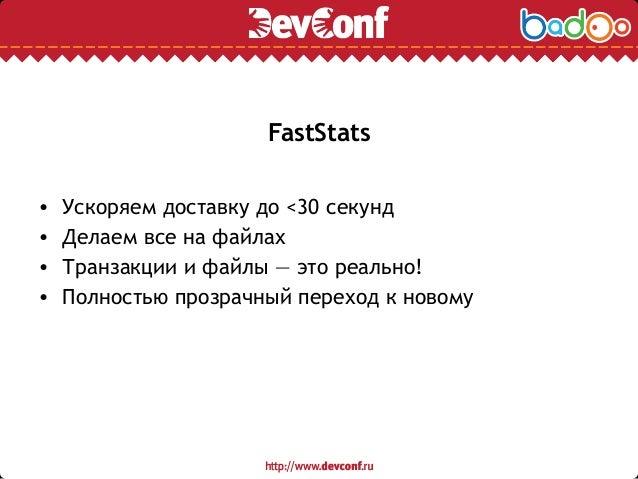 FastStats • Ускоряем доставку до <30 секунд • Делаем все на файлах • Транзакции и файлы — это реально! • Полностью прозрач...