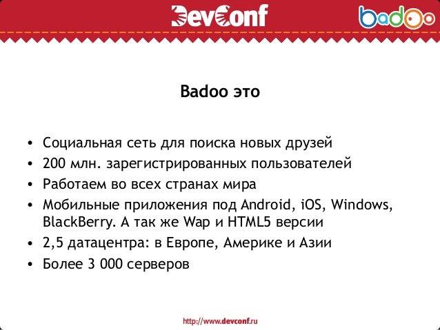 Badoo это • Социальная сеть для поиска новых друзей • 200 млн. зарегистрированных пользователей • Работаем во всех странах...