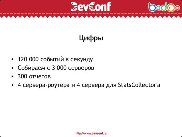 Цифры • 120 000 событий в секунду • Собираем с 3 000 серверов • 300 отчетов • 4 сервера-роутера и 4 сервера для StatsColle...