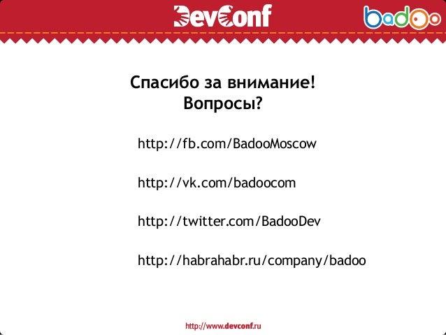 Спасибо за внимание! Вопросы? http://fb.com/BadooMoscow http://vk.com/badoocom http://twitter.com/BadooDev http://habrahab...