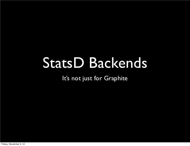StatsD Backends                           It's not just for GraphiteFriday, November 2, 12