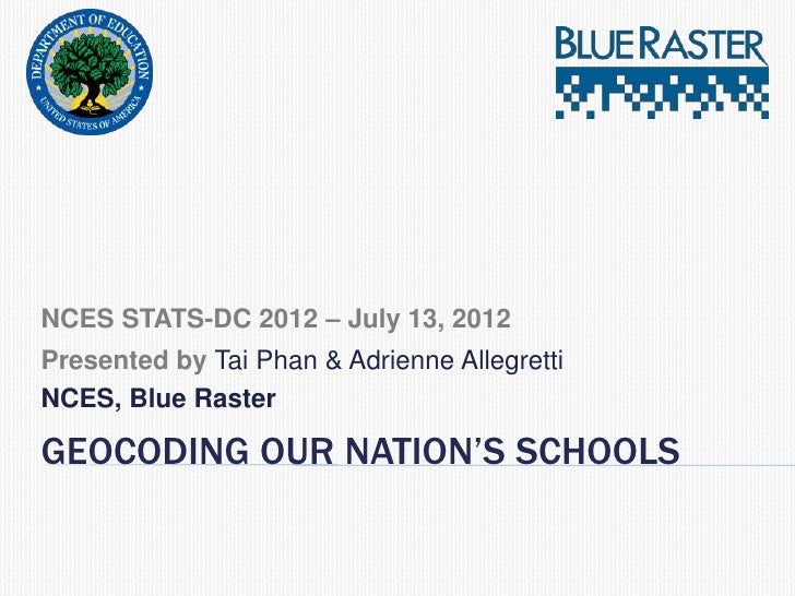 NCES STATS-DC 2012 – July 13, 2012Presented by Tai Phan & Adrienne AllegrettiNCES, Blue RasterGEOCODING OUR NATION'S SCHOOLS