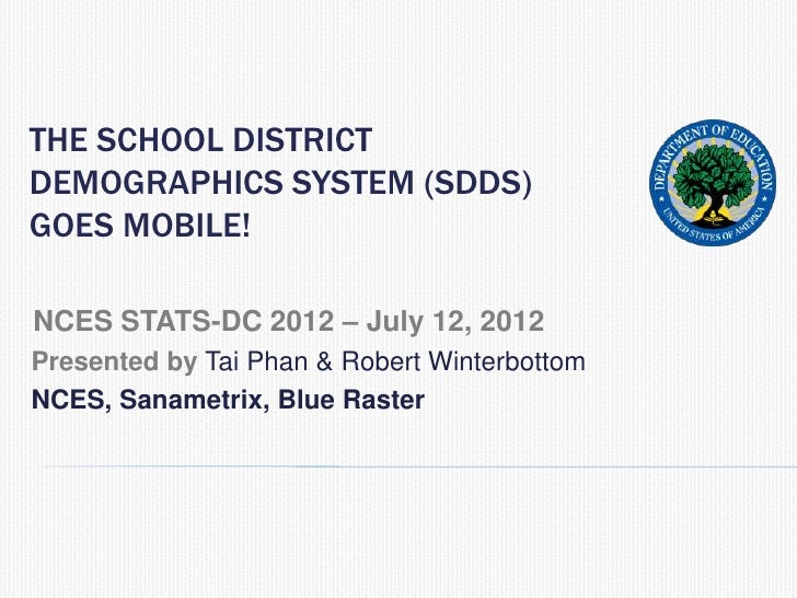 THE SCHOOL DISTRICTDEMOGRAPHICS SYSTEM (SDDS)GOES MOBILE!NCES STATS-DC 2012 – July 12, 2012Presented by Tai Phan & Robert ...