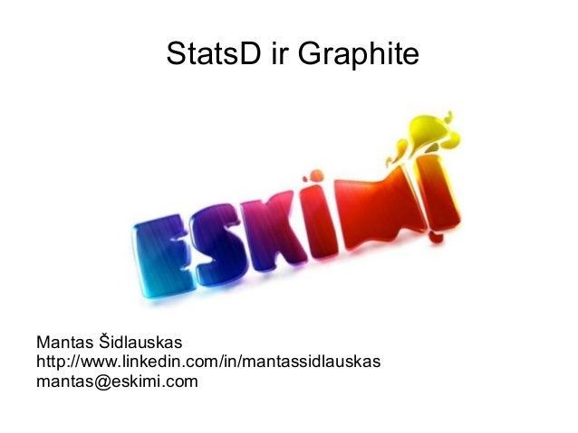 StatsD ir GraphiteMantas Šidlauskashttp://www.linkedin.com/in/mantassidlauskasmantas@eskimi.com