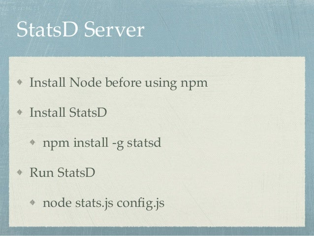 StatsD Server  Install Node before using npm!  Install StatsD!  npm install -g statsd!  Run StatsD!  node stats.js config....