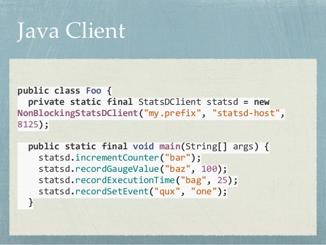 """Java Client  public  class  Foo  {  private  static  final  StatsDClient  statsd  =  new  NonBlockingStatsDClient(""""my.pref..."""