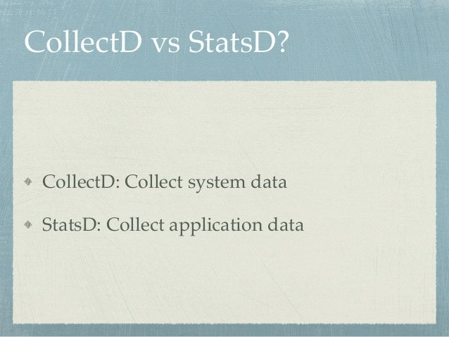 CollectD vs StatsD?  CollectD: Collect system data!  StatsD: Collect application data