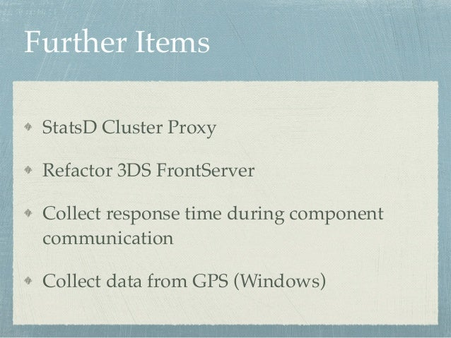 Further Items  StatsD Cluster Proxy!  Refactor 3DS FrontServer!  Collect response time during component  communication!  C...