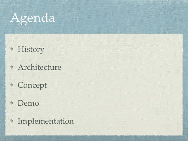 Agenda  History!  Architecture!  Concept!  Demo!  Implementation
