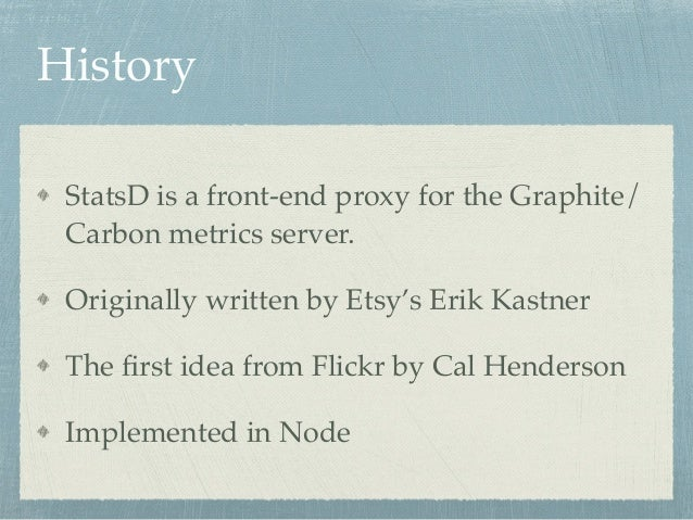 History  StatsD is a front-end proxy for the Graphite/  Carbon metrics server.!  Originally written by Etsy's Erik Kastner...