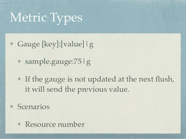 Metric Types  Gauge [key]:[value]|g!  sample.gauge:75|g!  If the gauge is not updated at the next flush,  it will send the...