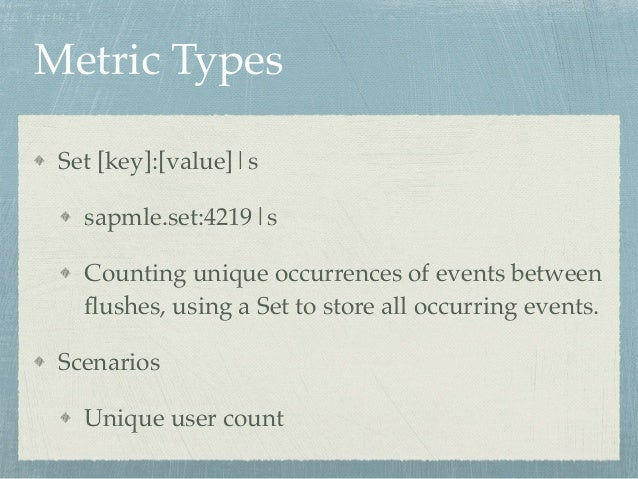 Metric Types  Set [key]:[value]|s!  sapmle.set:4219|s!  Counting unique occurrences of events between  flushes, using a Se...