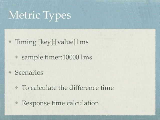 Metric Types  Timing [key]:[value]|ms!  sample.timer:10000|ms!  Scenarios!  To calculate the difference time!  Response ti...