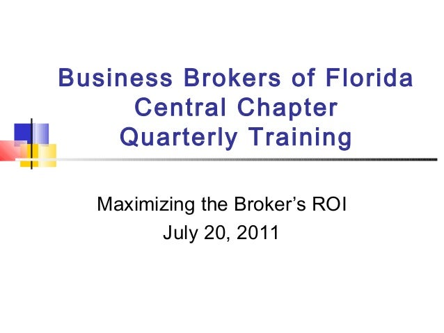Business Brokers of Florida Central Chapter Quarterly Training Maximizing the Broker's ROI July 20, 2011