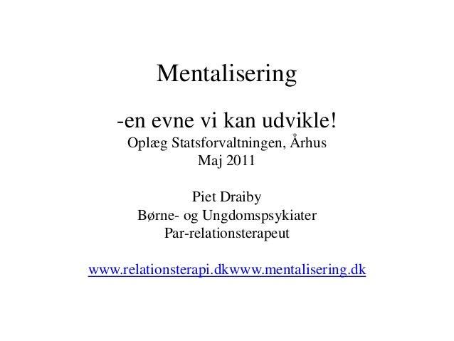 Mentalisering    -en evne vi kan udvikle!     Oplæg Statsforvaltningen, Århus                Maj 2011                Piet ...