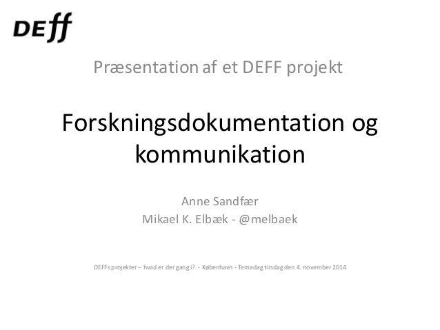 Forskningsdokumentation og kommunikation Anne Sandfær Mikael K. Elbæk - @melbaek DEFFs projekter – hvad er der gang i? - K...