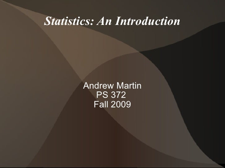 Statistics: An Introduction Andrew Martin PS 372  Fall 2009