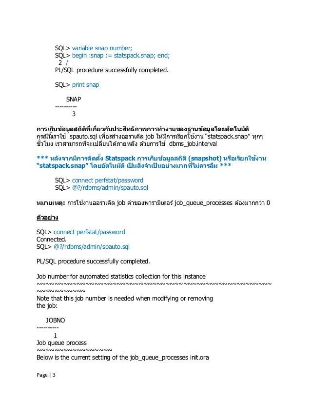 Page | 3 SQL> variable snap number; SQL> begin :snap := statspack.snap; end; 2 / PL/SQL procedure successfully completed. ...