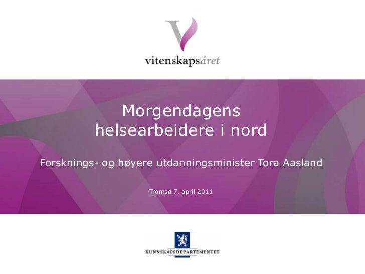Morgendagens helsearbeidere i nord<br />Forsknings- og høyere utdanningsminister Tora Aasland<br />Tromsø 7. april 2011<br />