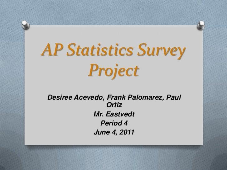 AP Statistics Survey Project<br />Desiree Acevedo, Frank Palomarez, Paul Ortiz<br />Mr. Eastvedt <br />Period 4<br />June ...