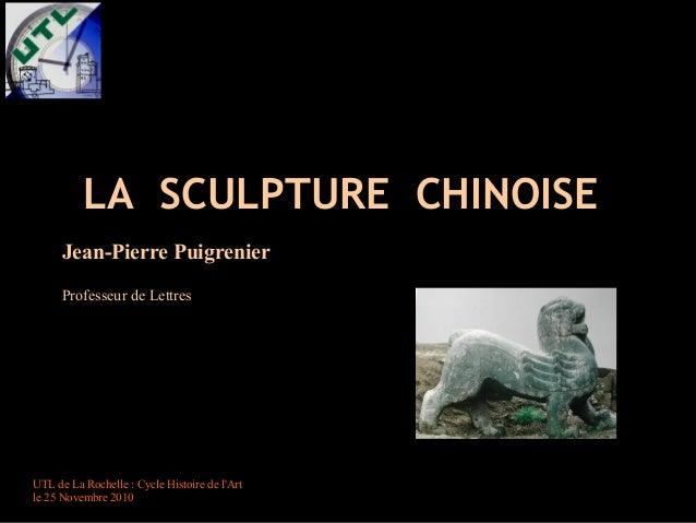 LASCULPTURECHINOISE    Jean-PierrePuigrenier Professeur de Lettres  UTL de La Rochelle : Cycle Histoire de l'Art le ...