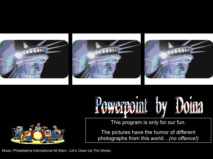 This program is only for our fun.                                                                The pictures have the hum...