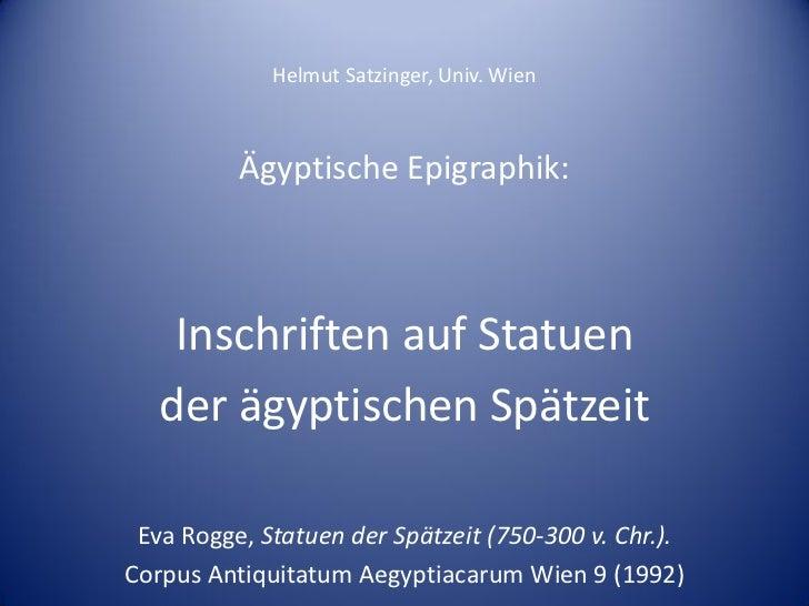 Helmut Satzinger, Univ. Wien          Ägyptische Epigraphik:    Inschriften auf Statuen   der ägyptischen Spätzeit Eva Rog...