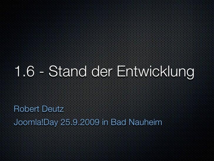 1.6 - Stand der Entwicklung  Robert Deutz Joomla!Day 25.9.2009 in Bad Nauheim