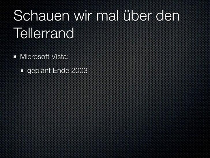 Schauen wir mal über den Tellerrand Microsoft Vista:   geplant Ende 2003   ausgeliefert Ende 2006