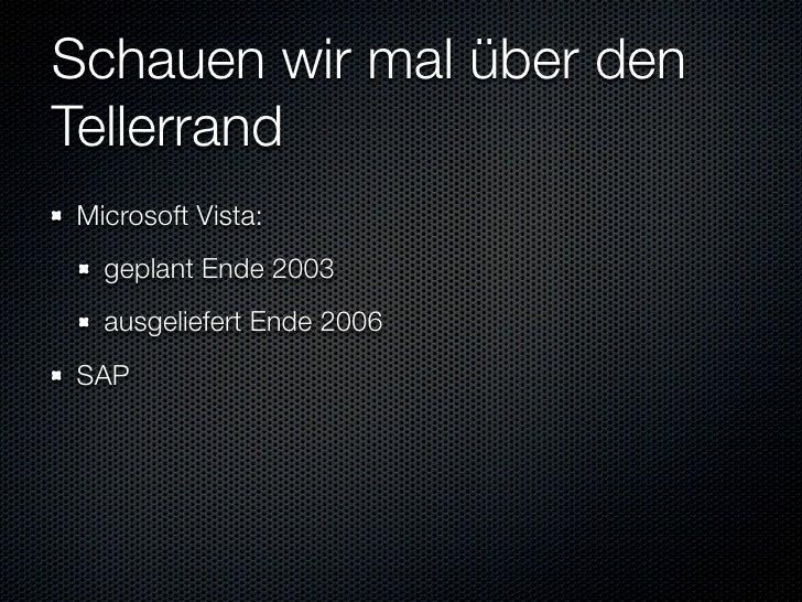 Schauen wir mal über den Tellerrand Microsoft Vista:   geplant Ende 2003   ausgeliefert Ende 2006 SAP   geplant Sommer 2007