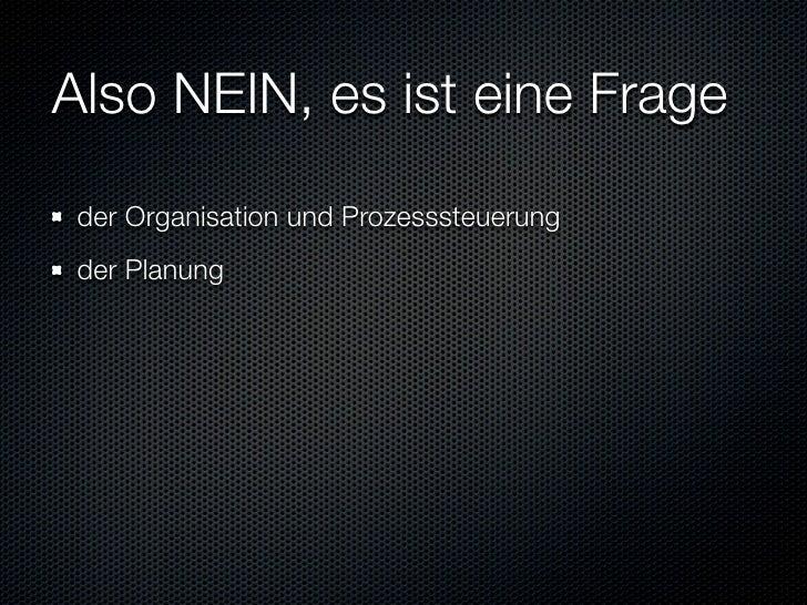 Also NEIN, es ist eine Frage  der Organisation und Prozesssteuerung  der Planung  der Verlässlichkeit