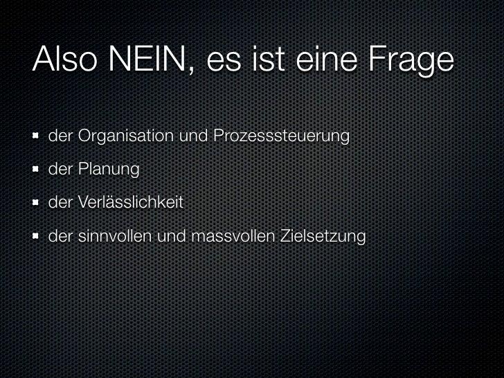 Also NEIN, es ist eine Frage  der Organisation und Prozesssteuerung  der Planung  der Verlässlichkeit  der sinnvollen und ...