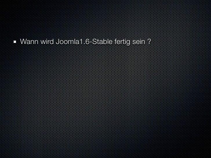 Wann wird Joomla1.6-Stable fertig sein ?    Warum dauert das ganze so lange und warum diese Verzögerungen ?