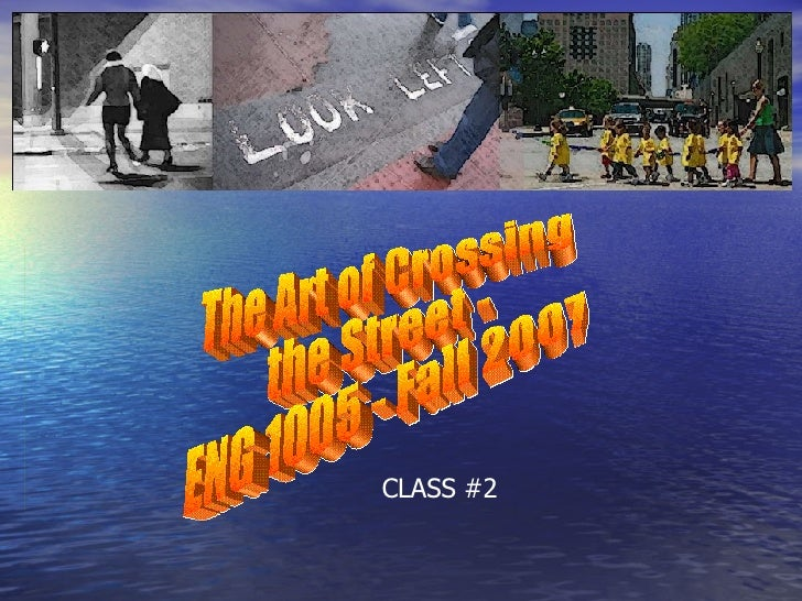 The Art of Crossing the Street - ENG 1005 - Fall 2007 CLASS #2