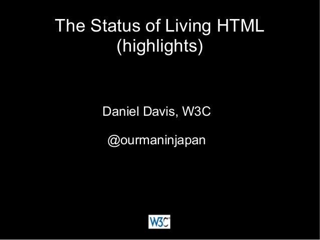 The Status of Living HTMLThe Status of Living HTML (highlights)(highlights) Daniel Davis, W3CDaniel Davis, W3C @ourmaninja...