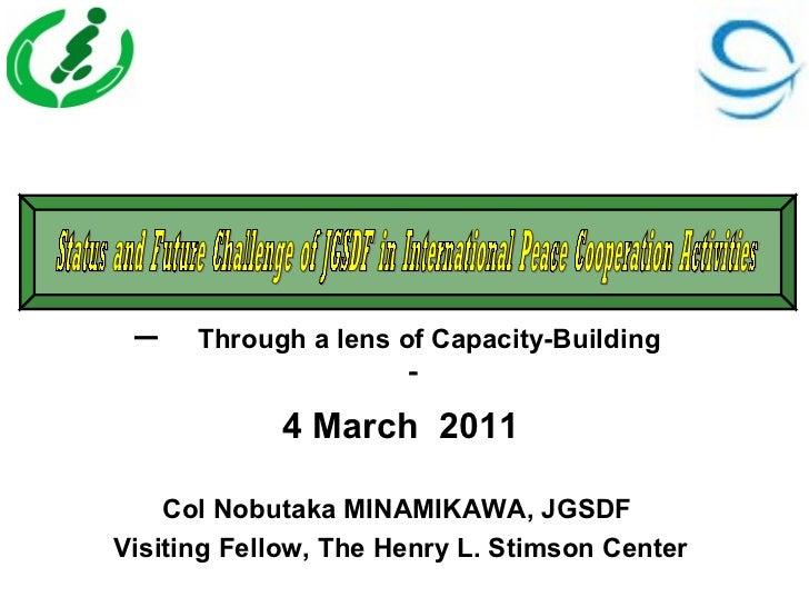 ー  Through a lens of Capacity-Building                     -            4 March 2011    Col Nobutaka MINAMIKAWA, JGSDFVisi...