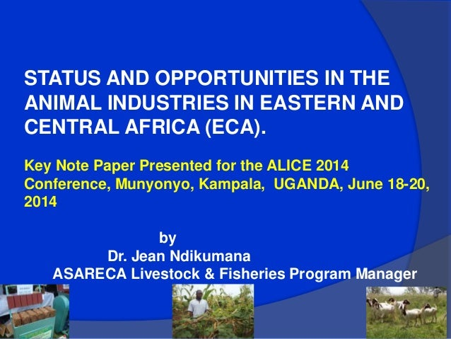 STATUS AND OPPORTUNITIES IN THE ANIMAL INDUSTRIES IN EASTERN AND CENTRAL AFRICA (ECA). Key Note Paper Presented for the AL...