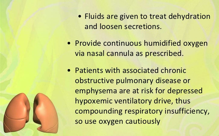 • Fluids are given to treat dehydration     and loosen secretions.• Provide continuous humidified oxygen  via nasal cannul...