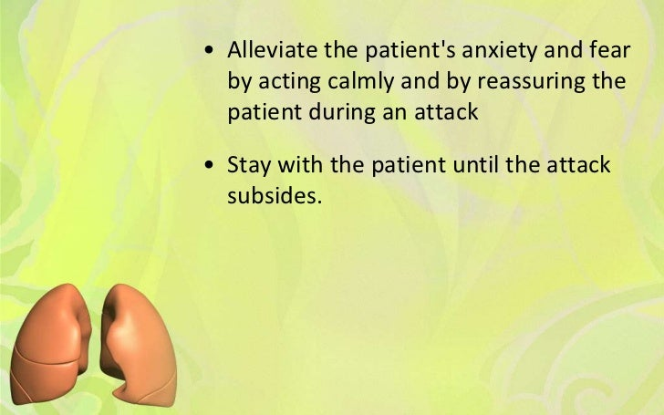 • Alleviate the patients anxiety and fear  by acting calmly and by reassuring the  patient during an attack• Stay with the...