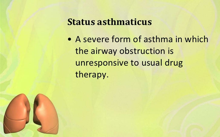 Status asthmaticus• A severe form of asthma in which  the airway obstruction is  unresponsive to usual drug  therapy.