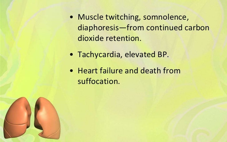 • Muscle twitching, somnolence,  diaphoresis—from continued carbon  dioxide retention.• Tachycardia, elevated BP.• Heart f...