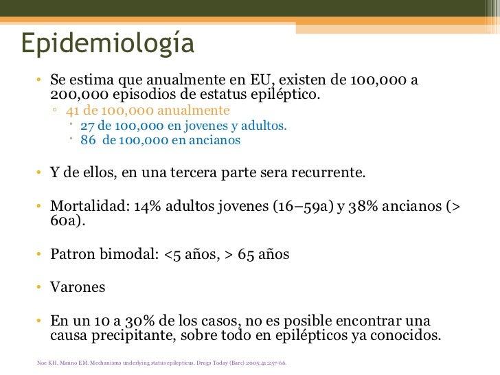 Epidemiología <ul><li>Se estima que anualmente en EU, existen de 100,000 a 200,000 episodios de estatus epiléptico.  </li>...
