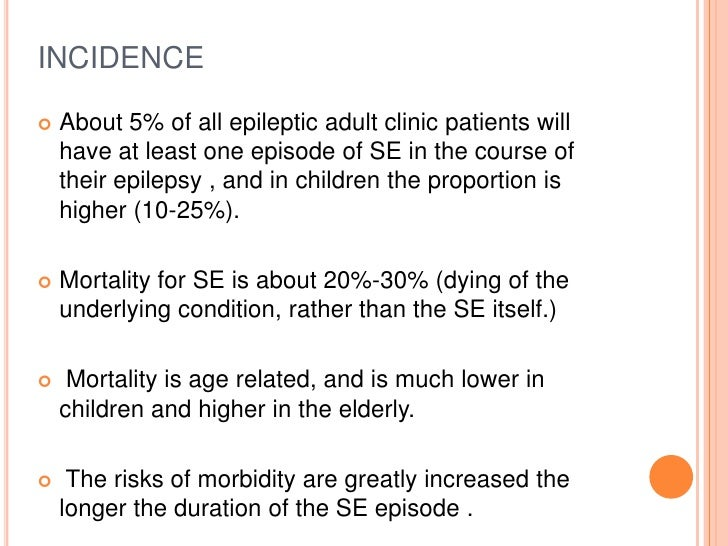 INCIDENCE<br />About 5% of all epileptic adult clinic patients will have at least one episode of SE in the course of their...