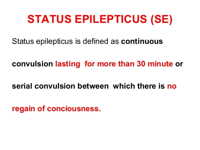 STATUS EPILEPTICUS (SE) Status epilepticus is defined as continuous convulsion lasting for more than 30 minute or serial c...