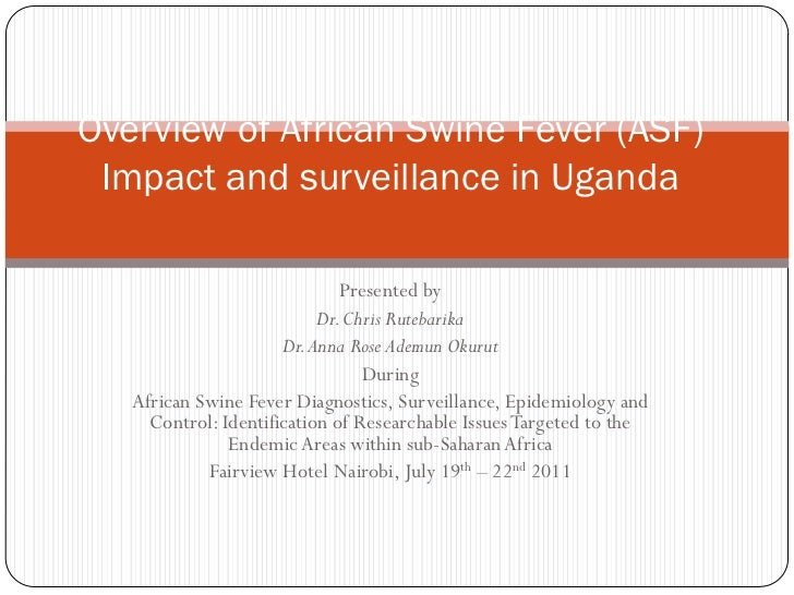 Overview of African Swine Fever (ASF) Impact and surveillance in Uganda                              Presented by         ...