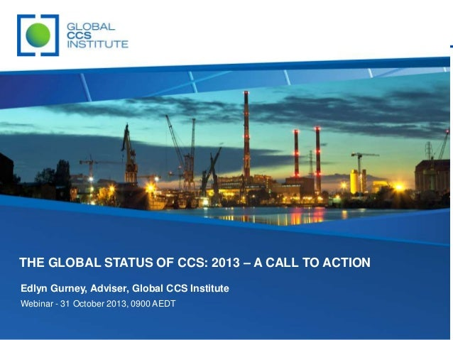 THE GLOBAL STATUS OF CCS: 2013 – A CALL TO ACTION Edlyn Gurney, Adviser, Global CCS Institute Webinar - 31 October 2013, 0...